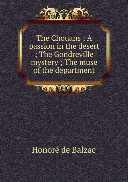 Honoré de Balzac The Chouans ; A passion in the desert ; The Gondreville mystery ; The muse of the department