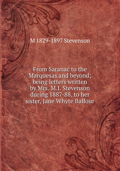 M 1829-1897 Stevenson From Saranac to the Marquesas and beyond; being letters written by Mrs. M.I. Stevenson during 1887-88, to her sister, Jane Whyte Balfour блуза sister jane sister jane si030ewzuw47