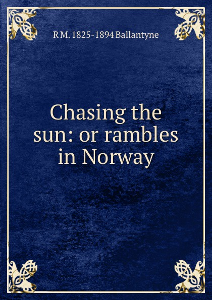 R. M. Ballantyne Chasing the sun: or rambles in Norway