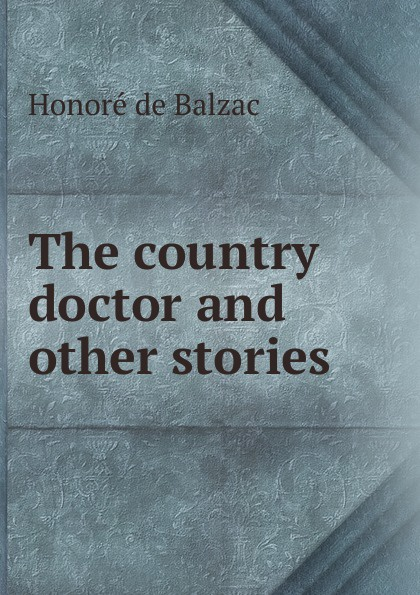 Honoré de Balzac The country doctor and other stories