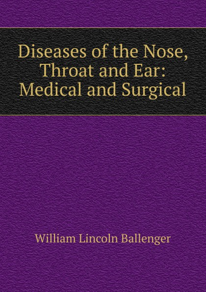 William Lincoln Ballenger Diseases of the Nose, Throat and Ear: Medical and Surgical ray clarke lecture notes diseases of the ear nose and throat