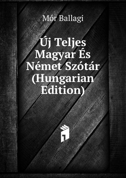 Mór Ballagi Uj Teljes Magyar Es Nemet Szotar (Hungarian Edition) béla balkay magyar banya jog a teljes joganyag