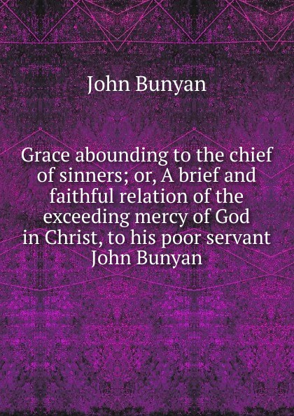 лучшая цена John Bunyan Grace abounding to the chief of sinners; or, A brief and faithful relation of the exceeding mercy of God in Christ, to his poor servant John Bunyan