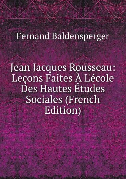 Fernand Baldensperger Jean Jacques Rousseau: Lecons Faites A L.ecole Des Hautes Etudes Sociales (French Edition)