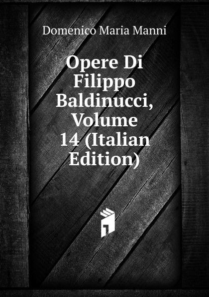 Domenico Maria Manni Opere Di Filippo Baldinucci, Volume 14 (Italian Edition) domenico maria manni notizie istoriche intorno al parlagio ovvero anfiteatro di firenze