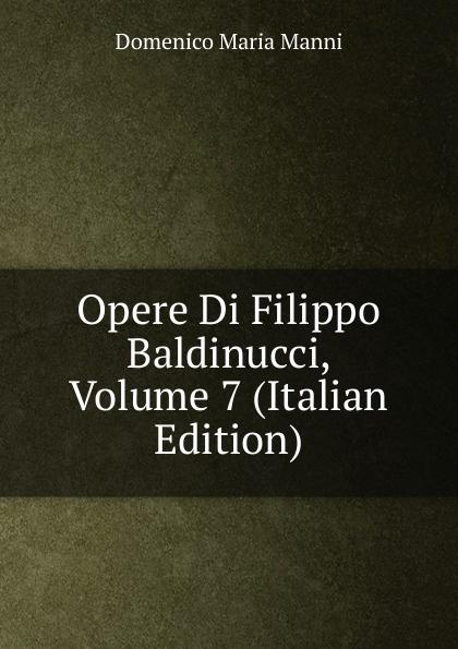 Domenico Maria Manni Opere Di Filippo Baldinucci, Volume 7 (Italian Edition) domenico maria manni notizie istoriche intorno al parlagio ovvero anfiteatro di firenze