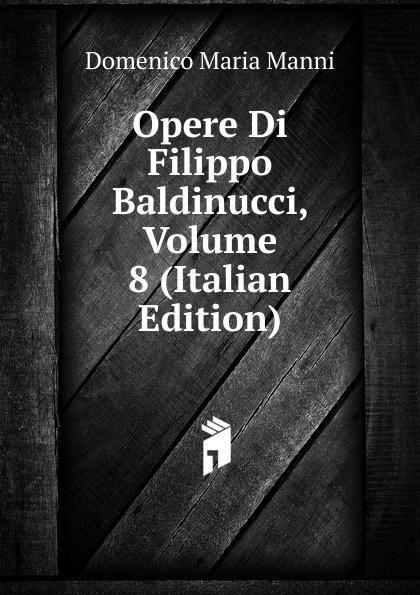 Domenico Maria Manni Opere Di Filippo Baldinucci, Volume 8 (Italian Edition) domenico maria manni notizie istoriche intorno al parlagio ovvero anfiteatro di firenze
