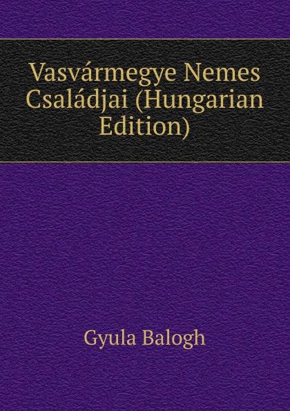 Gyula Balogh Vasvarmegye Nemes Csaladjai (Hungarian Edition) csoma józsef abauj torna varmegye nemes csaladjai hungarian edition