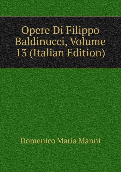 Domenico Maria Manni Opere Di Filippo Baldinucci, Volume 13 (Italian Edition) domenico maria manni notizie istoriche intorno al parlagio ovvero anfiteatro di firenze
