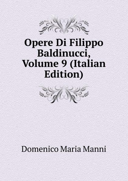 Domenico Maria Manni Opere Di Filippo Baldinucci, Volume 9 (Italian Edition) domenico maria manni notizie istoriche intorno al parlagio ovvero anfiteatro di firenze