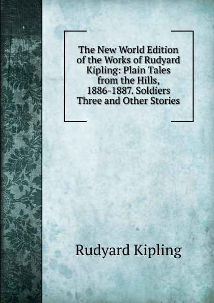 Джозеф Редьярд Киплинг The New World Edition of the Works of Rudyard Kipling: Plain Tales from the Hills, 1886-1887. Soldiers Three and Other Stories