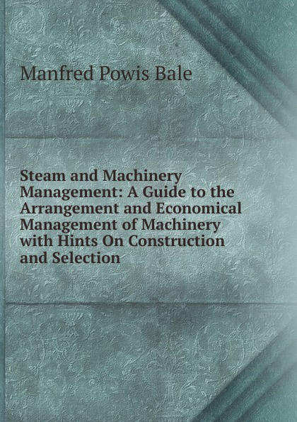 лучшая цена Manfred Powis Bale Steam and Machinery Management: A Guide to the Arrangement and Economical Management of Machinery with Hints On Construction and Selection