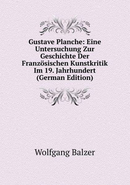 Wolfgang Balzer Gustave Planche: Eine Untersuchung Zur Geschichte Der Franzosischen Kunstkritik Im 19. Jahrhundert (German Edition) пилькер balzer lofoten