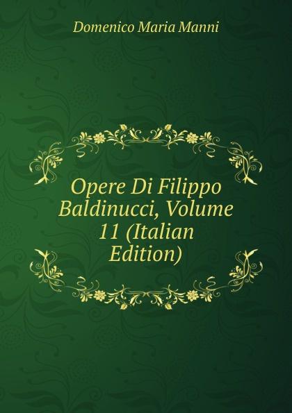 Domenico Maria Manni Opere Di Filippo Baldinucci, Volume 11 (Italian Edition) domenico maria manni notizie istoriche intorno al parlagio ovvero anfiteatro di firenze