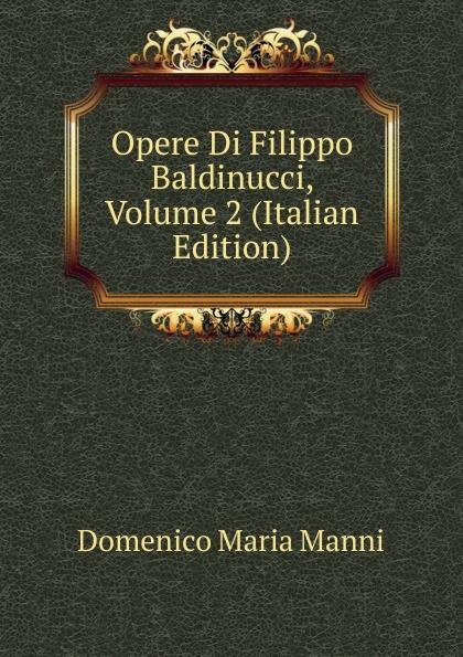 Domenico Maria Manni Opere Di Filippo Baldinucci, Volume 2 (Italian Edition) domenico maria manni notizie istoriche intorno al parlagio ovvero anfiteatro di firenze