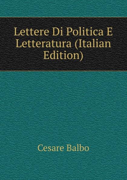 Cesare Balbo Lettere Di Politica E Letteratura (Italian Edition) cesare balbo lettere di politica e letteratura
