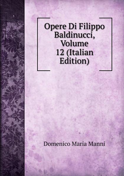 Domenico Maria Manni Opere Di Filippo Baldinucci, Volume 12 (Italian Edition) domenico maria manni notizie istoriche intorno al parlagio ovvero anfiteatro di firenze