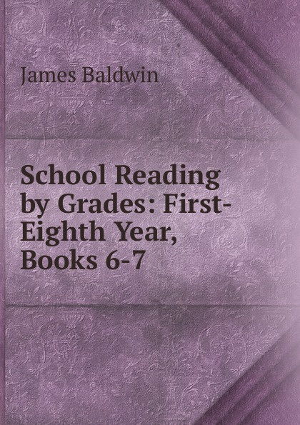 James Baldwin School Reading by Grades: First-Eighth Year, Books 6-7 baldwin james school reading by grades fifth year