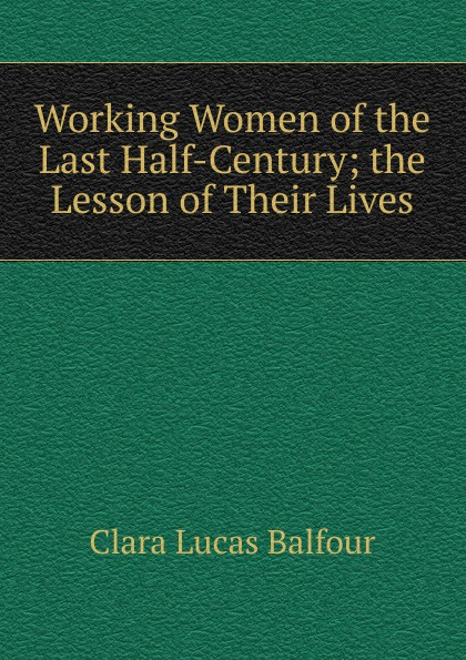 Clara Lucas Balfour Working Women of the Last Half-Century; the Lesson of Their Lives