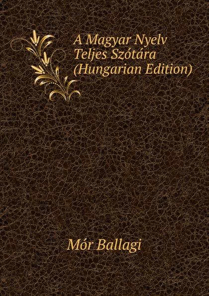 Mór Ballagi A Magyar Nyelv Teljes Szotara (Hungarian Edition) béla balkay magyar banya jog a teljes joganyag