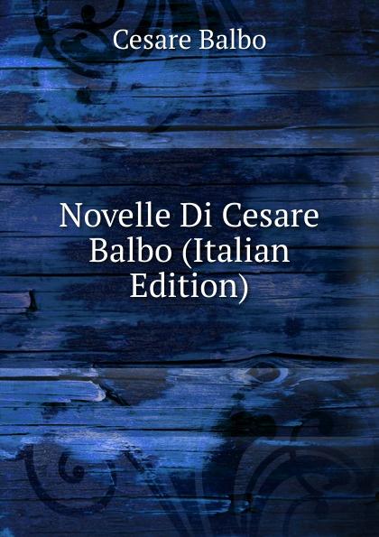 Cesare Balbo Novelle Di Cesare Balbo (Italian Edition) cesare balbo lettere di politica e letteratura