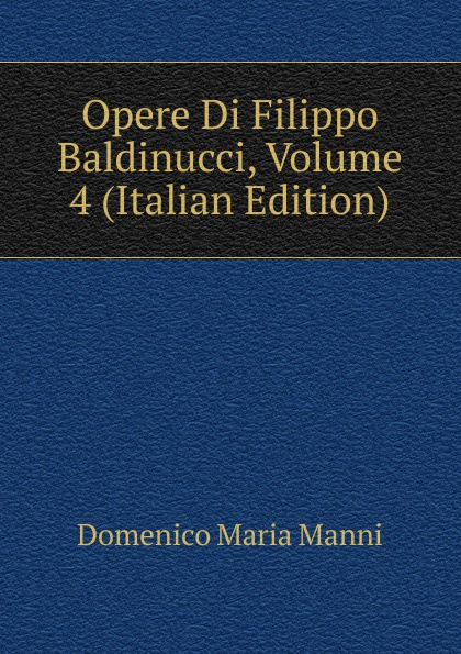 Domenico Maria Manni Opere Di Filippo Baldinucci, Volume 4 (Italian Edition) domenico maria manni notizie istoriche intorno al parlagio ovvero anfiteatro di firenze