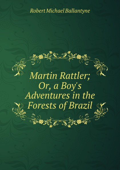 R. M. Ballantyne Martin Rattler; Or, a Boy.s Adventures in the Forests of Brazil martin rattler