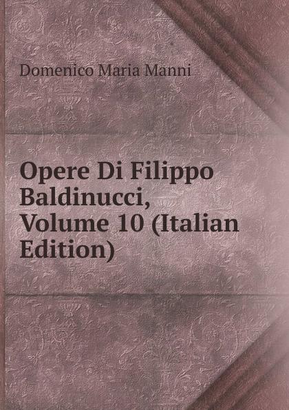Domenico Maria Manni Opere Di Filippo Baldinucci, Volume 10 (Italian Edition) domenico maria manni notizie istoriche intorno al parlagio ovvero anfiteatro di firenze