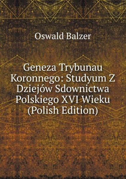 Oswald Balzer Geneza Trybunau Koronnego: Studyum Z Dziejow Sdownictwa Polskiego XVI Wieku (Polish Edition) пилькер balzer lofoten