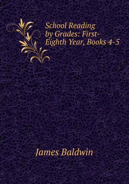 James Baldwin School Reading by Grades: First-Eighth Year, Books 4-5 baldwin james school reading by grades fifth year