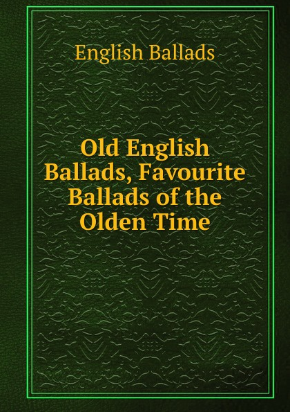 English Ballads Old English Ballads, Favourite Ballads of the Olden Time