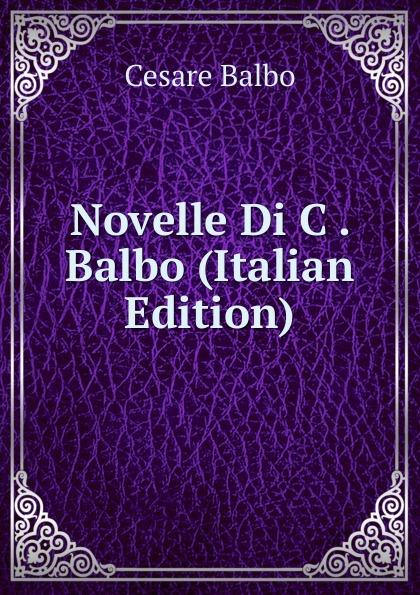 Cesare Balbo Novelle Di C . Balbo (Italian Edition) cesare balbo lettere di politica e letteratura