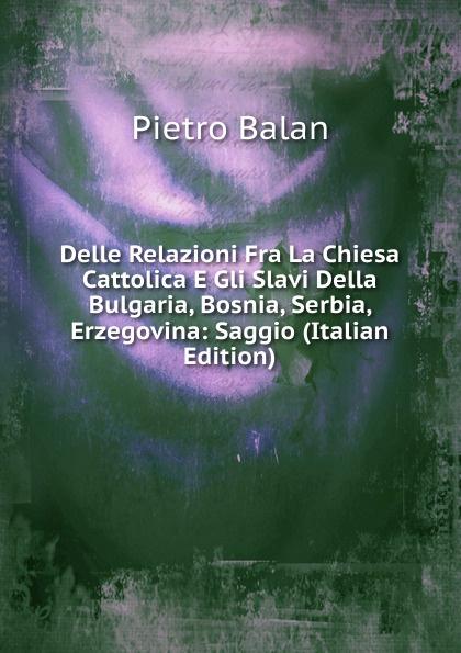 Delle Relazioni Fra La Chiesa Cattolica E Gli Slavi Della Bulgaria, Bosnia, Serbia, Erzegovina: Saggio (Italian Edition)