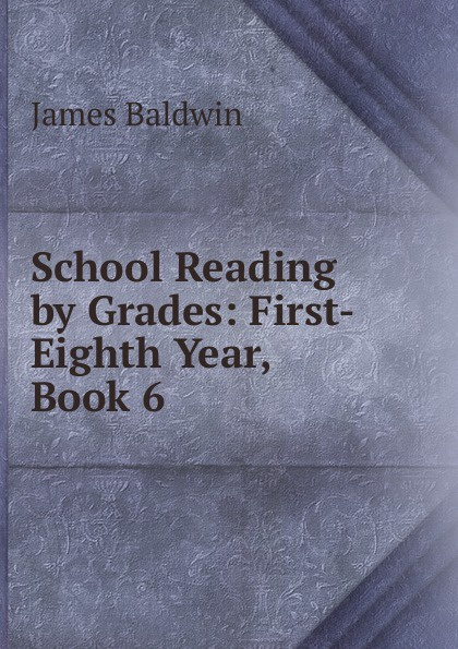 James Baldwin School Reading by Grades: First-Eighth Year, Book 6 baldwin james school reading by grades fifth year