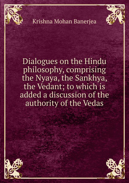 Krishna Mohan Banerjea Dialogues on the Hindu philosophy, comprising the Nyaya, the Sankhya, the Vedant; to which is added a discussion of the authority of the Vedas цена и фото