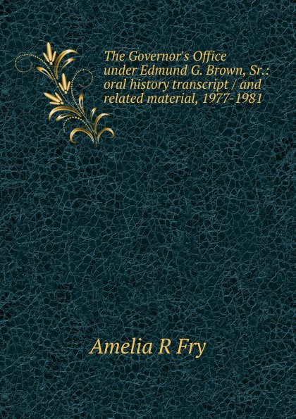 Amelia R Fry The Governor.s Office under Edmund G. Brown, Sr.: oral history transcript / and related material, 1977-1981 amelia r fry participant in the evolution of american corrections 1931 1973 oral history transcript and related material 1971 1976