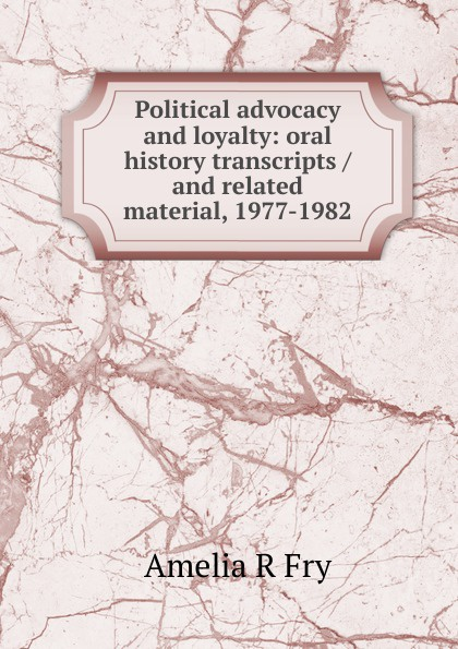 Amelia R Fry Political advocacy and loyalty: oral history transcripts / and related material, 1977-1982 amelia r fry participant in the evolution of american corrections 1931 1973 oral history transcript and related material 1971 1976