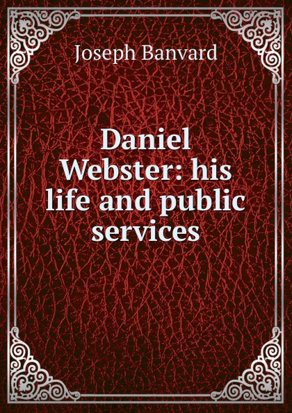 Daniel Webster: his life and public services