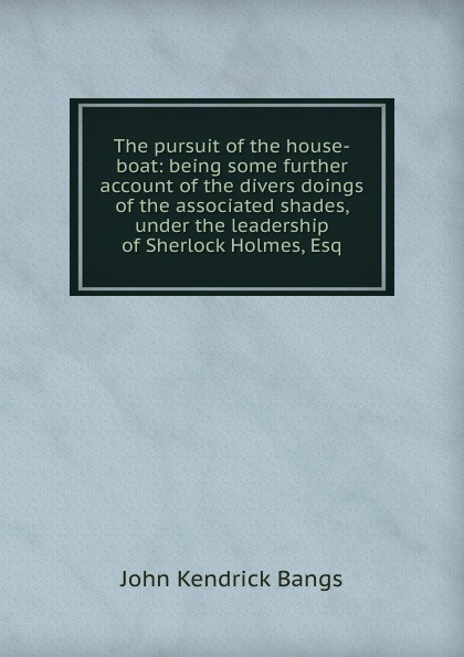 Фото - Bangs John Kendrick The pursuit of the house-boat: being some further account of the divers doings of the associated shades, under the leadership of Sherlock Holmes, Esq. gel pads under the distal part of the foot gess soft step gel pads foot insoles comfortable shoes gessmarket