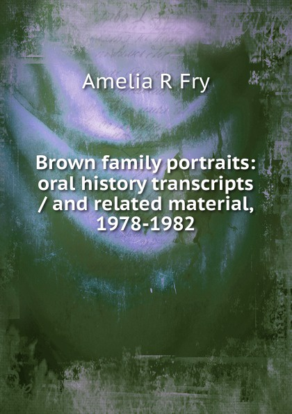 Amelia R Fry Brown family portraits: oral history transcripts / and related material, 1978-1982 amelia r fry participant in the evolution of american corrections 1931 1973 oral history transcript and related material 1971 1976