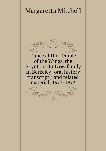 Margaretta Mitchell Dance at the Temple of the Wings, the Boynton-Quitzow family in Berkeley: oral history transcript / and related material, 1972-1973 amelia r fry participant in the evolution of american corrections 1931 1973 oral history transcript and related material 1971 1976