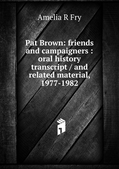 Amelia R Fry Pat Brown: friends and campaigners : oral history transcript / and related material, 1977-1982 amelia r fry participant in the evolution of american corrections 1931 1973 oral history transcript and related material 1971 1976