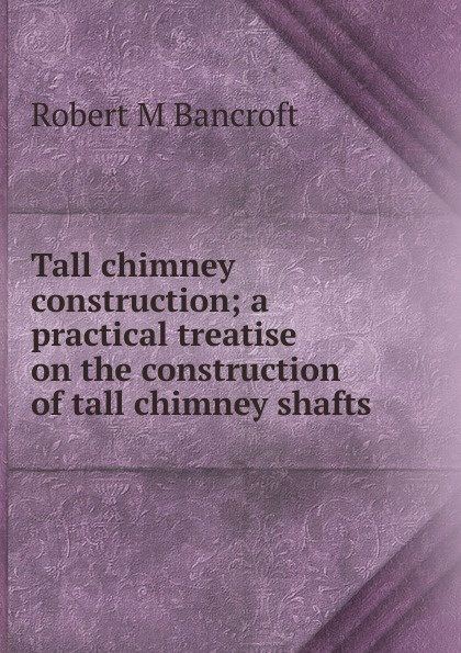 Robert M Bancroft Tall chimney construction; a practical treatise on the construction of tall chimney shafts segner robert o construction supervision