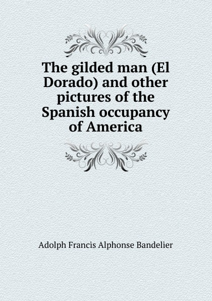 The gilded man (El Dorado) and other pictures of the Spanish occupancy of America