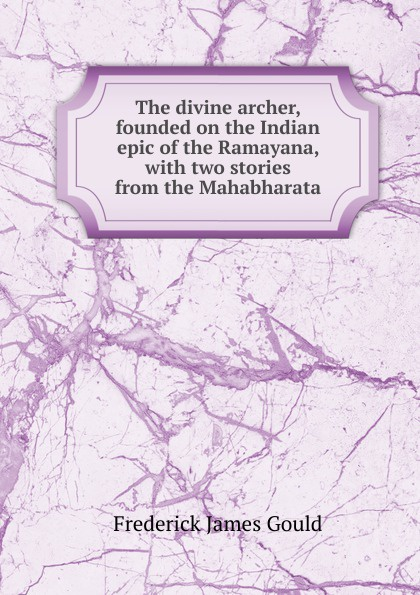 купить Frederick James Gould The divine archer, founded on the Indian epic of the Ramayana, with two stories from the Mahabharata по цене 750 рублей