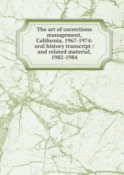 The art of corrections management, California, 1967-1974: oral history transcript / and related material, 1982-1984 amelia r fry participant in the evolution of american corrections 1931 1973 oral history transcript and related material 1971 1976