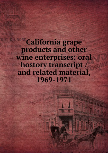 California grape products and other wine enterprises: oral hostory transcript / and related material, 1969-1971 ernest a wente wine making in the livermore valley oral history transcript and related material 1969 1971