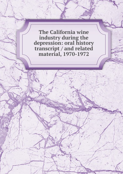 The California wine industry during the depression: oral history transcript / and related material, 1970-1972 ernest a wente wine making in the livermore valley oral history transcript and related material 1969 1971