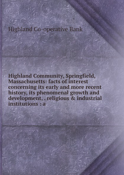 Highland Co-operative Bank Highland Community, Springfield, Massachusetts: facts of interest concerning its early and more recent history, its phenomenal growth and development, . religious . industrial institutions : a недорго, оригинальная цена