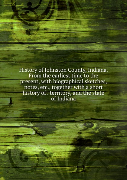 History of Johnston County, Indiana. From the earliest time to the present, with biographical sketches, notes, etc., together with a short history of . territory, and the state of Indiana john brown dillon a history of indiana